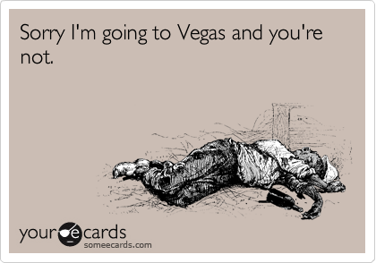 Sorry I'm going to Vegas and you're not.