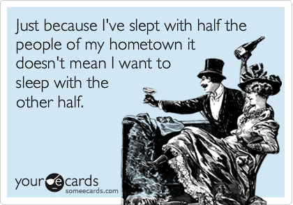 Just because I've slept with half the people of my hometown itdoesn't mean I want tosleep with theother half.