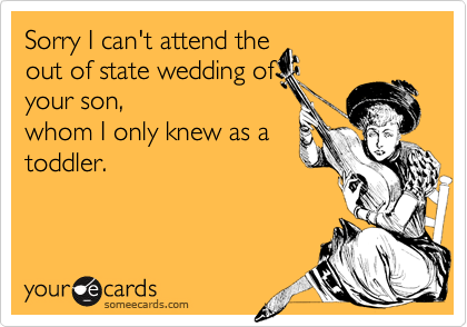 Sorry I can't attend the out of state wedding of your son, whom I only knew as a toddler.