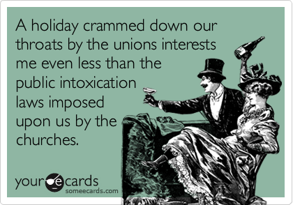 A holiday crammed down our throats by the unions interests me even less than the public intoxication laws imposed upon us by the churches.