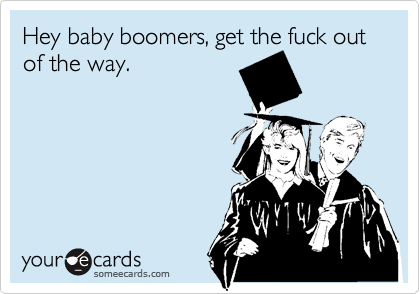 Hey baby boomers, get the fuck out of the way.