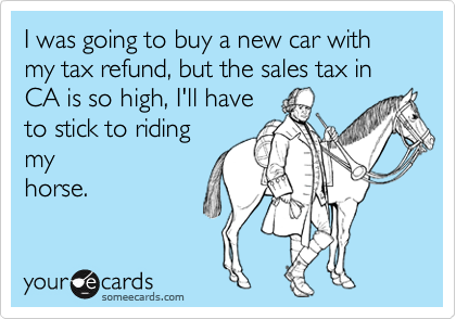 I was going to buy a new car with my tax refund, but the sales tax in CA is so high, I'll have