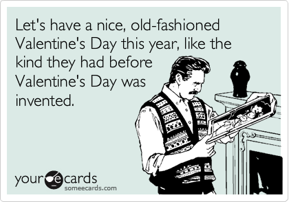 Let's have a nice, old-fashioned Valentine's Day this year, like the kind they had before