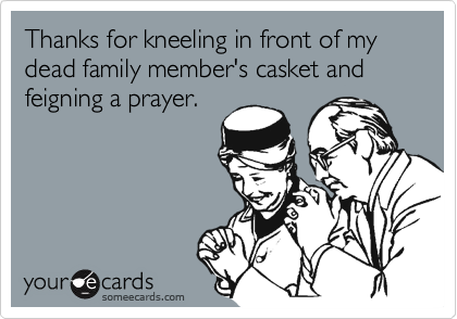 Thanks for kneeling in front of my dead family member's casket and feigning a prayer.