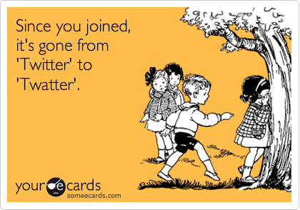 Since you joined,it's gone from'Twitter' to'Twatter'.