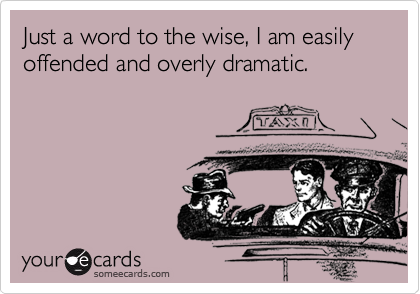 Just a word to the wise, I am easily offended and overly dramatic.