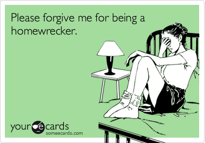 Please forgive me for being ahomewrecker.