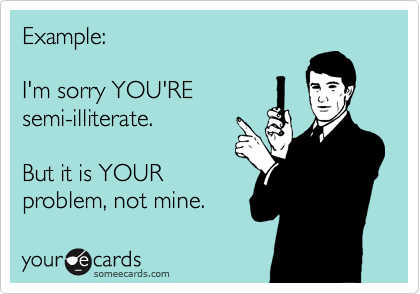 Example:  I'm sorry YOU'RE semi-illiterate.  But it is YOUR problem, not mine.