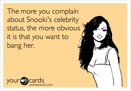 The more you complain about Snooki's celebrity status, the more obvious  it is that you want to bang her.
