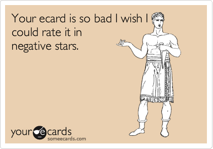Your ecard is so bad I wish I could rate it in negative stars.