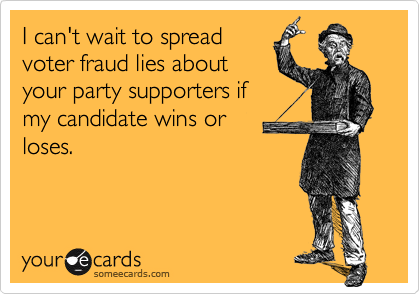 I can't wait to spread  voter fraud lies aboutyour party supporters ifmy candidate wins or loses.