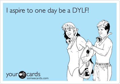 I aspire to one day be a DYLF!