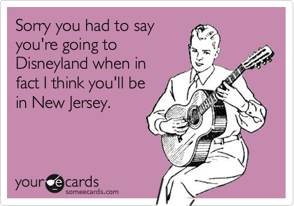 Sorry you had to sayyou're going toDisneyland when infact I think you'll bein New Jersey.