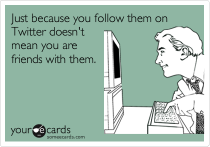 Just because you follow them on Twitter doesn't