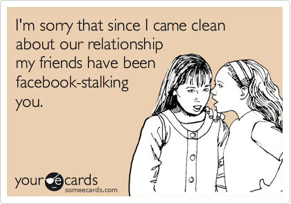 I'm sorry that since I came clean about our relationshipmy friends have beenfacebook-stalkingyou.