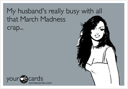 My husband's really busy with all that March Madnesscrap...