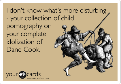 I don't know what's more disturbing - your collection of child pornography oryour completeidolization ofDane Cook.