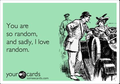 You areso random,and sadly, I loverandom.