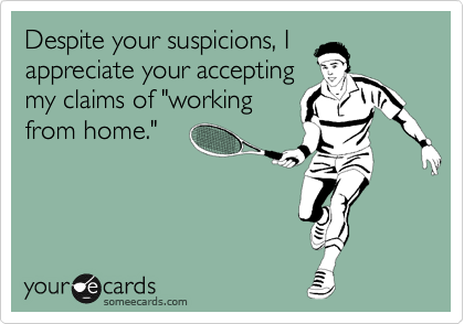 """Despite your suspicions, I appreciate your accepting my claims of """"working from home."""""""