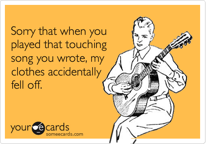 Sorry that when you played that touching song you wrote, myclothes accidentallyfell off.