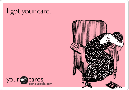 I got your card.