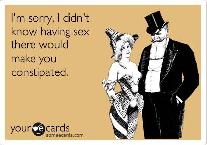 I'm sorry, I didn'tknow having sexthere would make youconstipated.