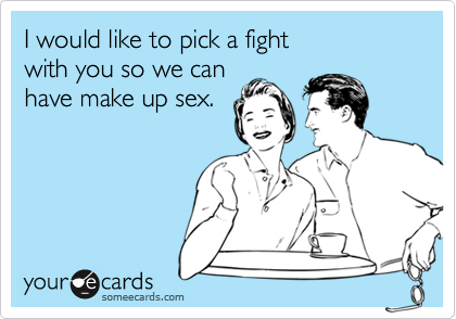 I would like to pick a fightwith you so we canhave make up sex.