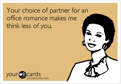 Your choice of partner for anoffice romance makes methink less of you.