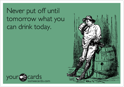 Never put off until  tomorrow what you can drink today.