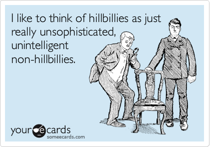 I like to think of hillbillies as just really unsophisticated, unintelligent non-hillbillies.