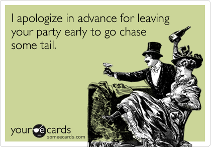 I apologize in advance for leaving your party early to go chase some tail.