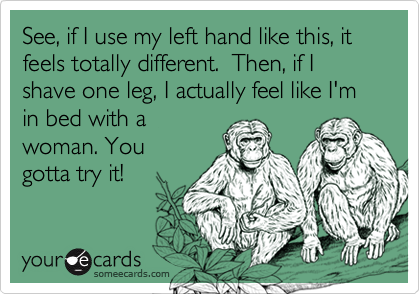 See, if I use my left hand like this, it feels totally different.  Then, if I shave one leg, I actually feel like I'm in bed with awoman. Yougotta try it!