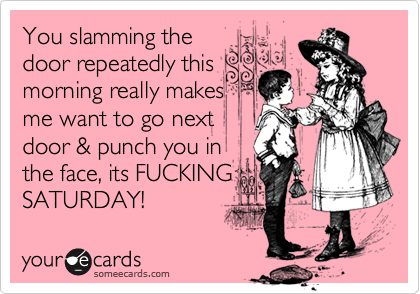 You slamming the door repeatedly this morning really makes me want to go next door & punch you in the face, its FUCKING SATURDAY!