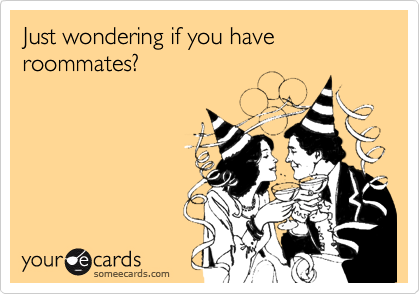 Just wondering if you have roommates?