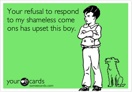 Your refusal to respondto my shameless comeons has upset this boy.