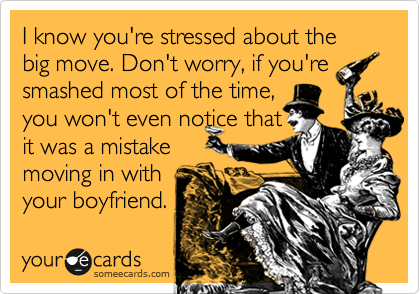 I know you're stressed about the big move. Don't worry, if you'resmashed most of the time, you won't even notice thatit was a mistakemoving in with your boyfriend.