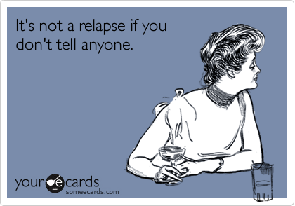 It's not a relapse if youdon't tell anyone.
