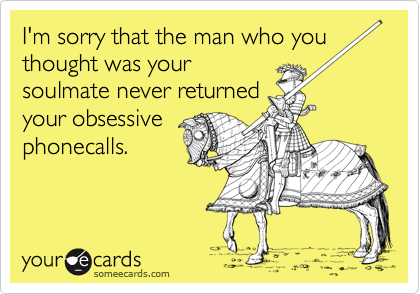I'm sorry that the man who you thought was yoursoulmate never returnedyour obsessive phonecalls.