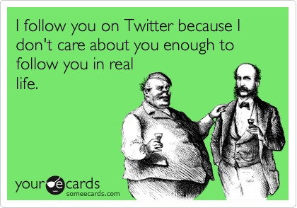 I follow you on Twitter because I don't care about you enough to follow you in real