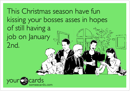 This Christmas season have fun kissing your bosses asses in hopes of still having a
