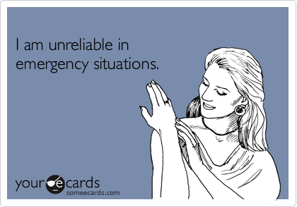 I am unreliable in emergency situations.
