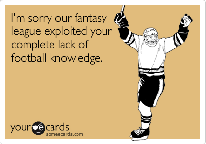 I'm sorry our fantasy league exploited your complete lack of football knowledge.