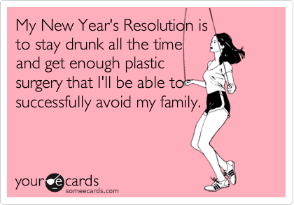 My New Year's Resolution isto stay drunk all the timeand get enough plasticsurgery that I'll be able tosuccessfully avoid my family.