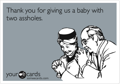 Thank you for giving us a baby with two assholes.