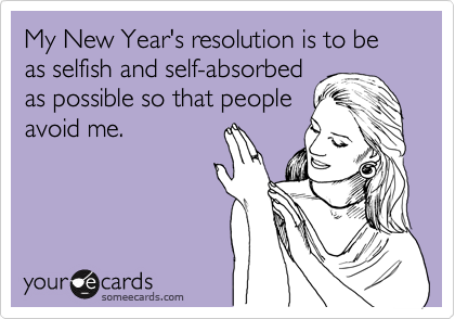My New Year's resolution is to be as selfish and self-absorbed as possible so that people avoid me.