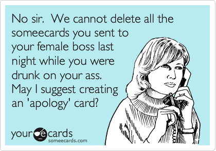 No sir.  We cannot delete all the someecards you sent toyour female boss lastnight while you weredrunk on your ass. May I suggest creatingan 'apology' card?