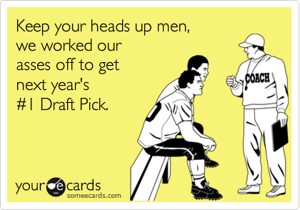 Keep your heads up men, we worked our asses off to get next year's %231 Draft Pick.