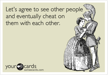Let's agree to see other people and eventually cheat on them with each other.