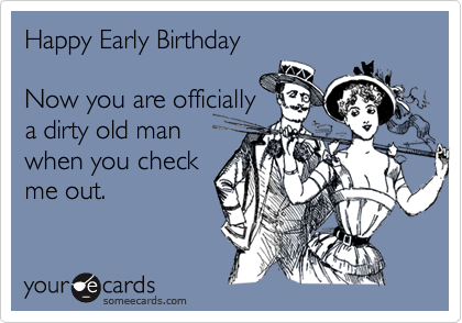 Happy early birthday now you are officially a dirty old man when you happy early birthday now you are officially a dirty old man when you check me out bookmarktalkfo Image collections