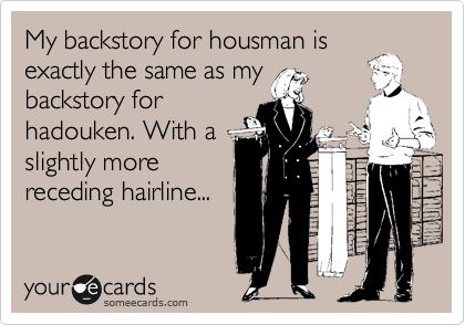 My backstory for housman isexactly the same as mybackstory forhadouken. With aslightly morereceding hairline...